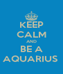 KEEP CALM AND BE A AQUARIUS  - Personalised Poster A4 size