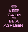 KEEP CALM AND BE A ASHLEEN  - Personalised Poster A4 size