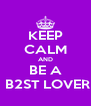 KEEP CALM AND BE A  B2ST LOVER - Personalised Poster A4 size