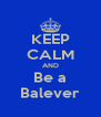 KEEP CALM AND Be a Balever - Personalised Poster A4 size