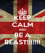 KEEP CALM AND BE A BEAST!!!!!!! - Personalised Poster A4 size