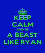 KEEP CALM AND BE A BEAST LIKE RYAN - Personalised Poster A4 size