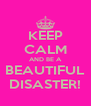 KEEP CALM AND BE A BEAUTIFUL DISASTER! - Personalised Poster A4 size