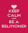 KEEP CALM AND BE A BELITIONER - Personalised Poster A4 size