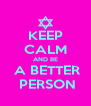KEEP CALM AND BE  A BETTER  PERSON - Personalised Poster A4 size