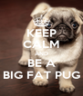 KEEP CALM AND BE A BIG FAT PUG - Personalised Poster A4 size