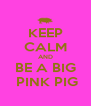 KEEP CALM AND BE A BIG  PINK PIG - Personalised Poster A4 size