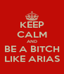 KEEP CALM AND BE A BITCH LIKE ARIAS - Personalised Poster A4 size