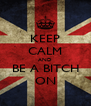 KEEP CALM AND BE A BITCH ON - Personalised Poster A4 size