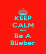 KEEP CALM And Be A Blieber - Personalised Poster A4 size