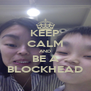 KEEP CALM AND BE A BLOCKHEAD - Personalised Poster A4 size