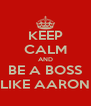 KEEP CALM AND BE A BOSS LIKE AARON - Personalised Poster A4 size