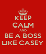 KEEP CALM AND BE A BOSS LIKE CASEY - Personalised Poster A4 size