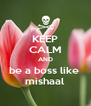 KEEP CALM AND be a boss like  mishaal - Personalised Poster A4 size