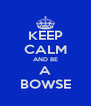 KEEP CALM AND BE A BOWSE - Personalised Poster A4 size