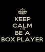 KEEP CALM AND BE A BOX PLAYER - Personalised Poster A4 size