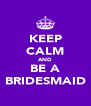 KEEP CALM AND BE A BRIDESMAID - Personalised Poster A4 size