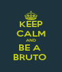 KEEP CALM AND BE A  BRUTO  - Personalised Poster A4 size