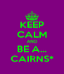 KEEP CALM AND BE A... CAIRNS* - Personalised Poster A4 size