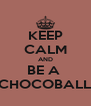 KEEP CALM AND BE A  CHOCOBALL - Personalised Poster A4 size
