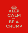 KEEP CALM AND BE A CHUMP - Personalised Poster A4 size