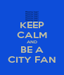 KEEP CALM AND BE A CITY FAN - Personalised Poster A4 size