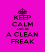 KEEP CALM AND BE A CLEAN FREAK - Personalised Poster A4 size