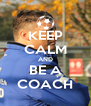 KEEP CALM AND BE A COACH - Personalised Poster A4 size