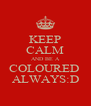 KEEP CALM AND BE A COLOURED  ALWAYS:D - Personalised Poster A4 size