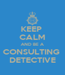 KEEP  CALM AND BE A CONSULTING  DETECTIVE - Personalised Poster A4 size