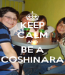 KEEP CALM AND BE A COSHINARA - Personalised Poster A4 size