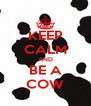 KEEP CALM AND BE A COW - Personalised Poster A4 size