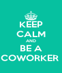 KEEP CALM AND BE A COWORKER  - Personalised Poster A4 size
