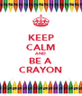 KEEP CALM AND BE A CRAYON - Personalised Poster A4 size