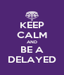 KEEP CALM AND BE A DELAYED - Personalised Poster A4 size