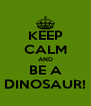 KEEP CALM AND BE A DINOSAUR! - Personalised Poster A4 size