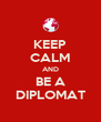 KEEP CALM AND BE A DIPLOMAT - Personalised Poster A4 size