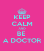 KEEP CALM AND BE  A DOCTOR - Personalised Poster A4 size