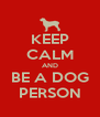 KEEP CALM AND BE A DOG PERSON - Personalised Poster A4 size