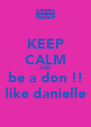 KEEP CALM AND be a don !! like danielle - Personalised Poster A4 size