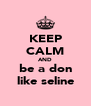 KEEP CALM AND be a don like seline - Personalised Poster A4 size