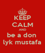 KEEP CALM AND be a don  lyk mustafa - Personalised Poster A4 size