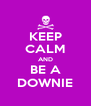 KEEP CALM AND BE A DOWNIE - Personalised Poster A4 size