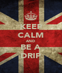 KEEP CALM AND BE A DRIP - Personalised Poster A4 size