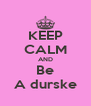 KEEP CALM AND Be A durske - Personalised Poster A4 size