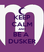 KEEP CALM AND BE A  DUSKER - Personalised Poster A4 size