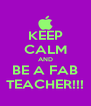 KEEP CALM AND BE A FAB TEACHER!!! - Personalised Poster A4 size