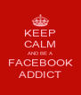 KEEP CALM AND BE A FACEBOOK ADDICT - Personalised Poster A4 size