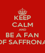 KEEP CALM AND BE A FAN OF SAFFRONA - Personalised Poster A4 size