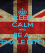 KEEP CALM AND BE A  FEMALE BITCH - Personalised Poster A4 size